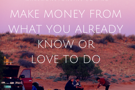 Make money from what you already know or love to do
