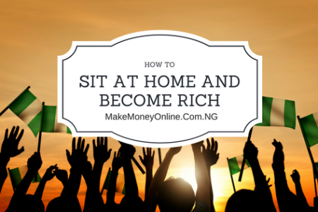 How to sit at home and become rich in Nigeria